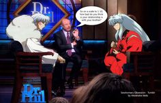 I just had an idea while watching Dr Phil. Hope you guys found it as funny as I do. If you have any other funny Dr Phil quote ideas for the image just leave a comment. :) Sesshomaru and Inuyasha at the Dr Phil Show by AlexandraVeda