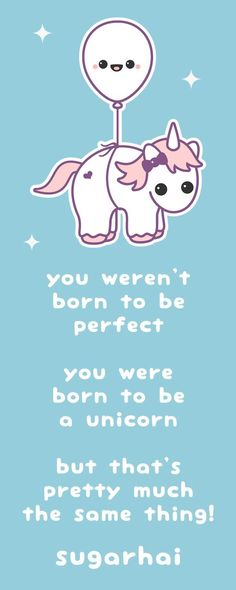 "Super cute unicorn quote from sugarhai ""you weren't born to be perfect, you were born to be a unicorn, but that's pretty much the same thing!"" Click image to see more."
