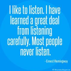 Ernest Hemingway Quote, I like to listen. I have learned a great deal from listening carefully. Most people never listen.