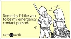 Someday Id like you to be my emergency contact person.