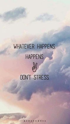 WHATEVER HAPPENS HAPPENS ✌️ DON'T STRESS