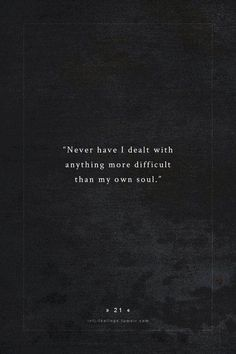 Never have I dealt with anything more difficult than my own soul.