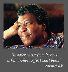 In order to rise from its own ashes, a Phoenix first must burn.   ~Octavia Butler