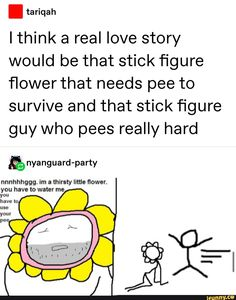 I Ithink a real love story would be that stick figure flower that needs pee to survive and that stick figure guy who pees really hard nnnhhhggg. im a thirsty little flower. Funny Relatable Memes, Funny Texts, Funny Text Posts, Drinking Shirts, Really Hard, Stick Figures, Funny Cat Videos, Real Love, Print Ads