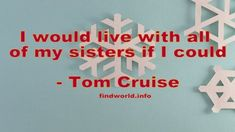 I would live with all of my sisters if I could Tom Cruise Quotes, Toms, Sisters