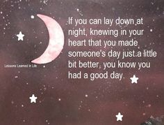 """OTHERS_""""If you can lay down at night, knowing in your heart that you made someone's day just a little bit better, you know you had a good day."""""""
