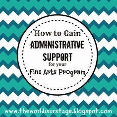 How to Gain Administrative Support for your Fine Arts Program Great ideas for getting support from your principal for your FA program!  www.theworldisurstage.blogspot.com