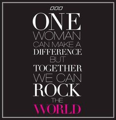 one woman can make a difference, but together we can rock the world!!  #feminism