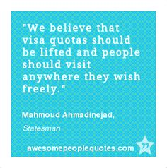 We believe that visa quotas should be lifted and people should visit anywhere they wish freely. – Mahmoud Ahmadinejad, Statesman #political #quote #quotes