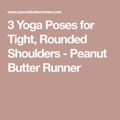 3 Yoga Poses for Tight, Rounded Shoulders - Peanut Butter Runner