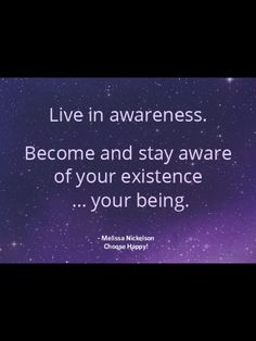 Live in awareness.  Become and stay aware of your existence...your being. -Melissa Nickelson