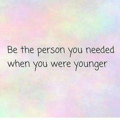 Be the person you needed when you were younger ...
