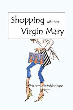 Shopping with the Virgin Mary by Kermie Wohlenhaus