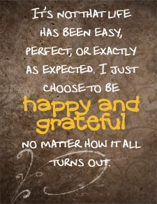 It's not that life has been easy, perfect or exactly as expected.  I just choose to be happy and grateful, no matter how it all turns out.
