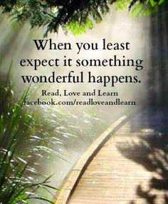 """""""When you least expect it, something wonderful happens"""" quote via www.Facebook.com/ReadLoveandLearn"""