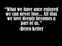 """Quotes: """"What we have once enjoyed we can never lose ... all that we love deeply becomes a part of us.""""  Helen Keller"""