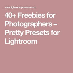 40+ Freebies for Photographers – Pretty Presets for Lightroom