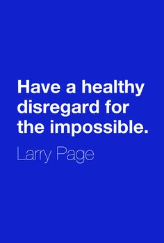 """Have a healthy disregard for the impossible.""  ― Larry Page"