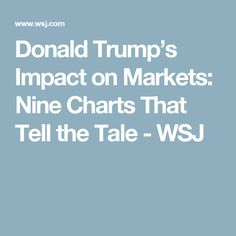 Donald Trump's Impact on Markets: Nine Charts That Tell the Tale - WSJ