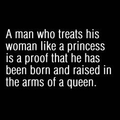 A man who treats his woman like a PRINCESS is a proof that he has been born and raised in the arms of a QUEEN. chrismfry