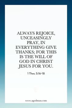 1 Thes. 5:16-18 Always rejoice, Unceasingly pray, In everything give thanks; for this is the will of God in Christ Jesus for you.