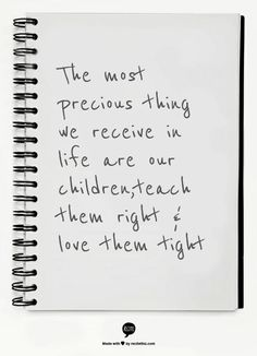 The most precious thing we receive in life are our children,teach them right & love them tight