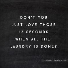 Don't you just love those 12 seconds when all the laundry is done?