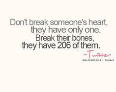 don't break someone's heart, they only have one. Break their bones, they have 206 of them.