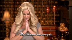 """You pray to the wig gods for guidance and protection. Amen. 