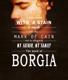 Cesare: I was born with a stain, a mark, like the mark of Cain, but it's the marl of my father, my family. The mark of Borgia.