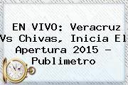 http://tecnoautos.com/wp-content/uploads/imagenes/tendencias/thumbs/en-vivo-veracruz-vs-chivas-inicia-el-apertura-2015-publimetro.jpg Veracruz Vs Chivas 2015. EN VIVO: Veracruz vs Chivas, inicia el Apertura 2015 ? Publimetro, Enlaces, Imágenes, Videos y Tweets - http://tecnoautos.com/actualidad/veracruz-vs-chivas-2015-en-vivo-veracruz-vs-chivas-inicia-el-apertura-2015-publimetro/