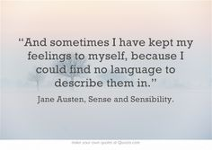 """""""And sometimes I have kept my feelings to myself, because I could find no language to describe them in.""""  Jane Austen"""