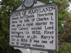 State of Maryland - Named for Queen Henrietta Maria, the wife of Charles I, who gave a royal charter to Cecil Calvert, second Lord Baltimore, in 1632. First settlement at St. Mary's City in 1634. It was one of the 13 original colonies.