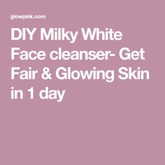 DIY Milky White Face cleanser- Get Fair & Glowing Skin in 1 day