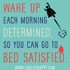 Wake up each morning determined, so you can go to bed satisfied.