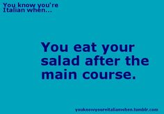 You Know You're Italian When... you eat your salad after the main course