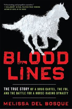 Bloodlines: The True Story of a Drug Cartel, the FBI, and the Battle for a Horse-Racing Dynasty by Melissa del Bosque