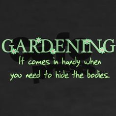 gardening- comes in handy-- bodies
