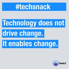 Technology does not drive change. It enables change. #techsnack by @Dade2