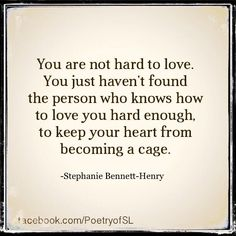 You are not hard to love. You just haven't found the person who knows how to love you hard enough, to keep your heart from becoming a cage.