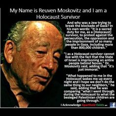 Words from a holocaust survivor. More details here: http://thehypertexts.com/Essays%20Articles%20Reviews%20Prose/Nakba%20Holocaust%20Palestinians%20Reuven%20Moskovitz%20Holocaust%20Survivor%20Peace%20Activist.htm