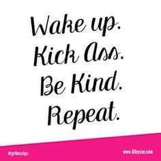 Wake up, kick ass, be kind , repeat!!