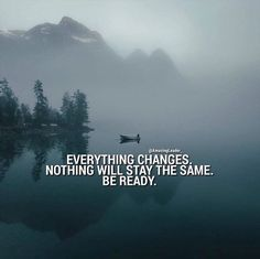Everything changes. Nothing will stay the same..