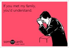 If you met my family, you would understand.