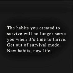 The habits you created to survive will no longer serve you when it's time to thrive. Get out of survival mode. New habits, new life. Life Quotes Love, Great Quotes, Quotes To Live By, Me Quotes, Motivational Quotes, Inspirational Quotes, Cool Words, Wise Words, Frases Humor