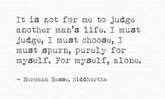 """""""It is not for me to judge another man's life. I must judge, I must choose, I must spurn, purely for myself. For myself, alone.""""   ― Hermann Hesse, Siddhartha"""