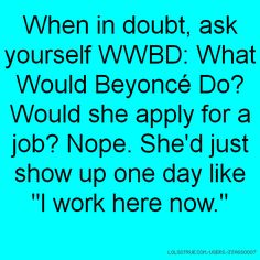 "When in doubt, ask yourself WWBD: What Would Beyoncé Do? Would she apply for a job? Nope. She'd just show up one day like ""I work here now."""