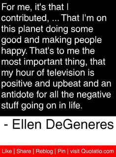 For me, it's that I contributed, ... That I'm on this planet doing some good and making people happy. That's to me the most important thing, that my hour of television is positive and upbeat and an antidote for all the negative stuff going on in life. - Ellen DeGeneres #quotes #quotations