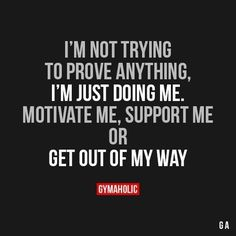 I'm not trying to prove anything, I just doing me. Motivate me, support me or Get out of my way