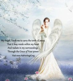 My Angel, Teach me to carry the torch of peace, That it may reside within my heart And radiate in my surroundings. Through the Grace of Your power.  Visit www.AskAnAngel.org